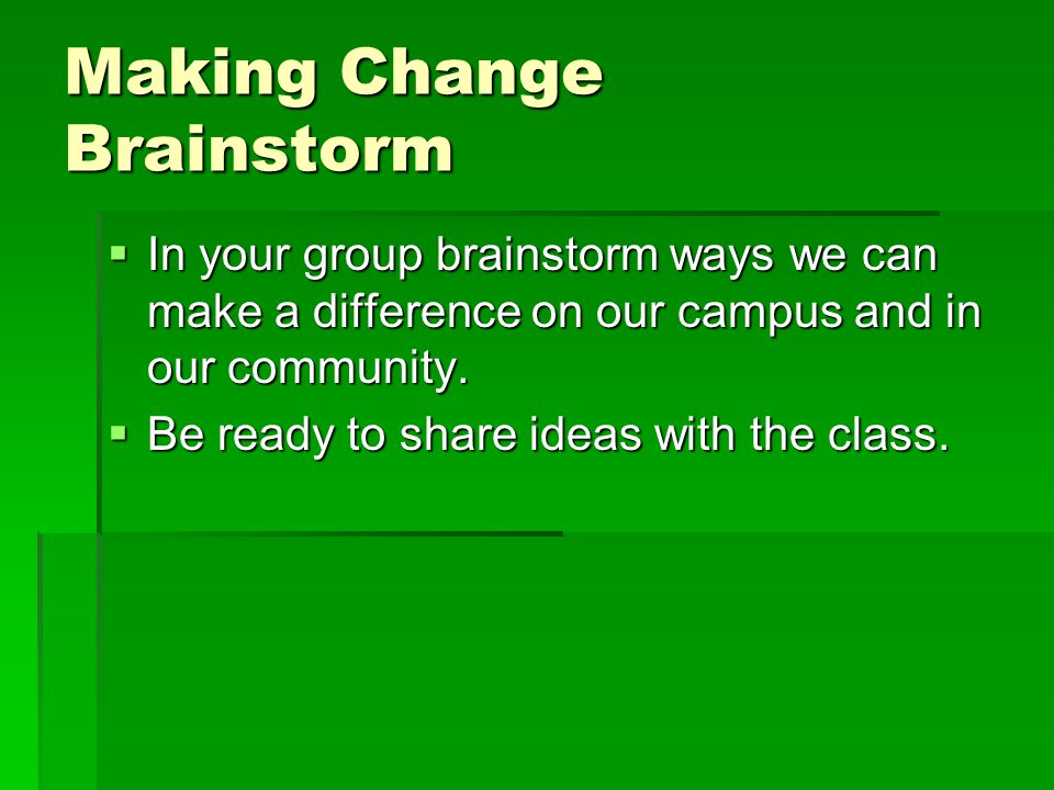 Making Change Brainstorm  In your group brainstorm ways we can make a difference on our campus and in our community.