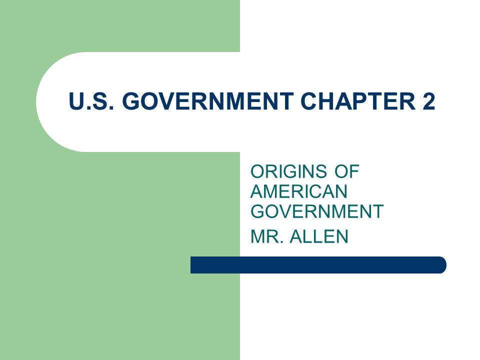 U.S. GOVERNMENT CHAPTER 2 ORIGINS OF AMERICAN GOVERNMENT MR. ALLEN