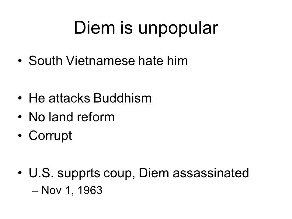 Diem is unpopular South Vietnamese hate him He attacks Buddhism No land reform Corrupt U.S. supprts coup, Diem assassinated –Nov 1, 1963