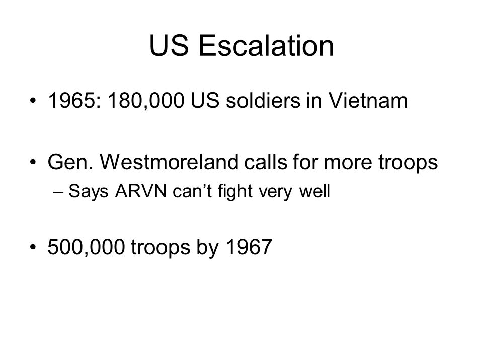 US Escalation 1965: 180,000 US soldiers in Vietnam Gen. Westmoreland calls for more troops –Says ARVN can't fight very well 500,000 troops by 1967