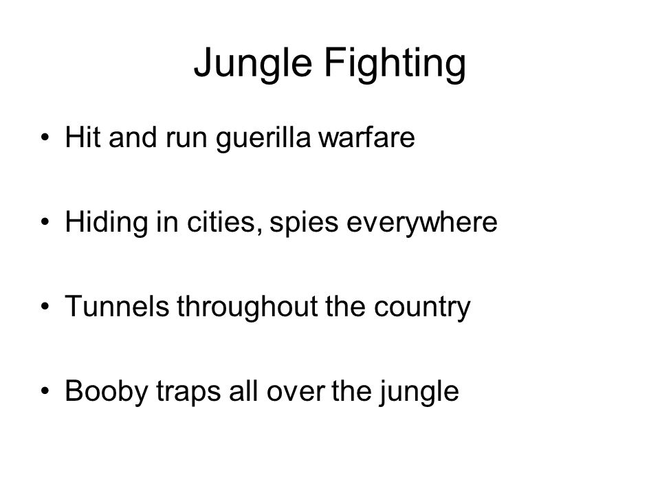 Jungle Fighting Hit and run guerilla warfare Hiding in cities, spies everywhere Tunnels throughout the country Booby traps all over the jungle