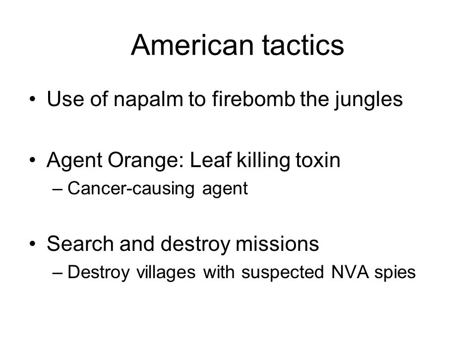 American tactics Use of napalm to firebomb the jungles Agent Orange: Leaf killing toxin –Cancer-causing agent Search and destroy missions –Destroy vil