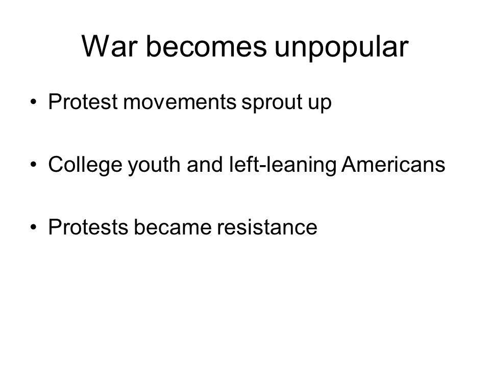War becomes unpopular Protest movements sprout up College youth and left-leaning Americans Protests became resistance