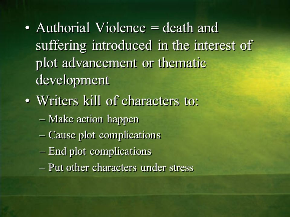 Authorial Violence = death and suffering introduced in the interest of plot advancement or thematic development Writers kill of characters to: –Make action happen –Cause plot complications –End plot complications –Put other characters under stress Authorial Violence = death and suffering introduced in the interest of plot advancement or thematic development Writers kill of characters to: –Make action happen –Cause plot complications –End plot complications –Put other characters under stress