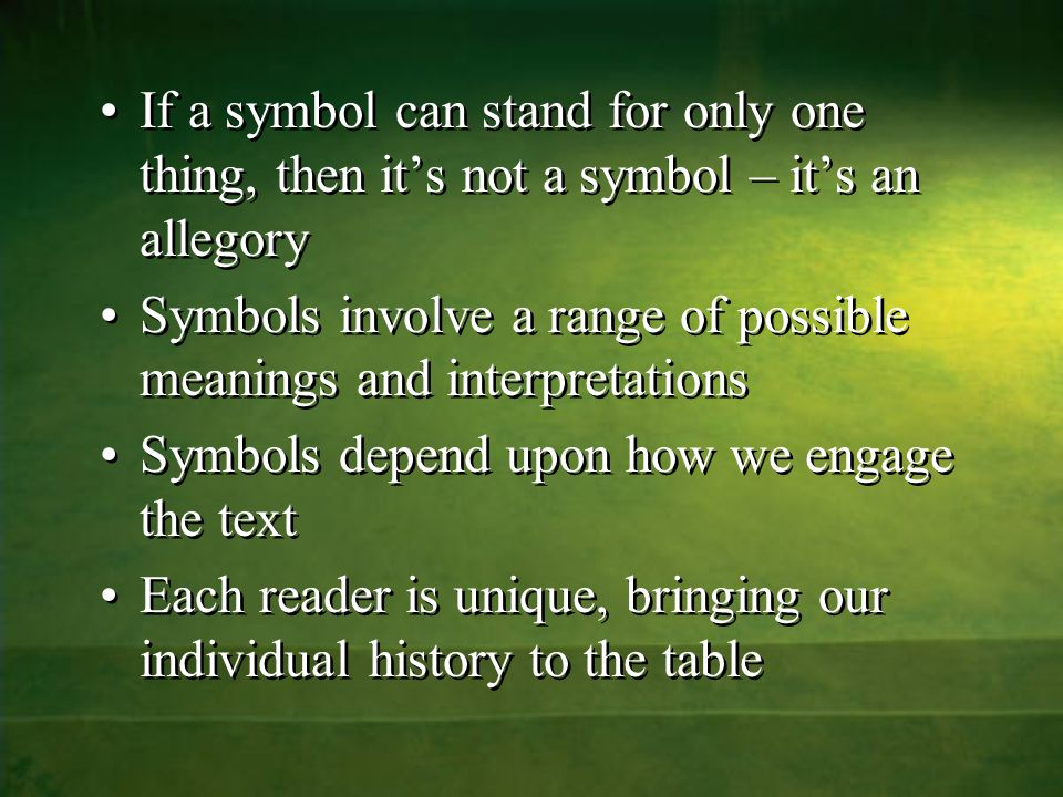 If a symbol can stand for only one thing, then it's not a symbol – it's an allegory Symbols involve a range of possible meanings and interpretations Symbols depend upon how we engage the text Each reader is unique, bringing our individual history to the table If a symbol can stand for only one thing, then it's not a symbol – it's an allegory Symbols involve a range of possible meanings and interpretations Symbols depend upon how we engage the text Each reader is unique, bringing our individual history to the table