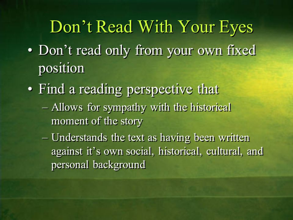 Don't Read With Your Eyes Don't read only from your own fixed position Find a reading perspective that –Allows for sympathy with the historical moment of the story –Understands the text as having been written against it's own social, historical, cultural, and personal background Don't read only from your own fixed position Find a reading perspective that –Allows for sympathy with the historical moment of the story –Understands the text as having been written against it's own social, historical, cultural, and personal background