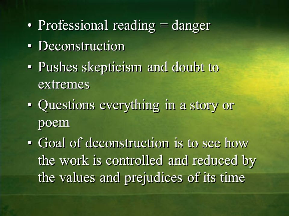 Professional reading = danger Deconstruction Pushes skepticism and doubt to extremes Questions everything in a story or poem Goal of deconstruction is to see how the work is controlled and reduced by the values and prejudices of its time Professional reading = danger Deconstruction Pushes skepticism and doubt to extremes Questions everything in a story or poem Goal of deconstruction is to see how the work is controlled and reduced by the values and prejudices of its time