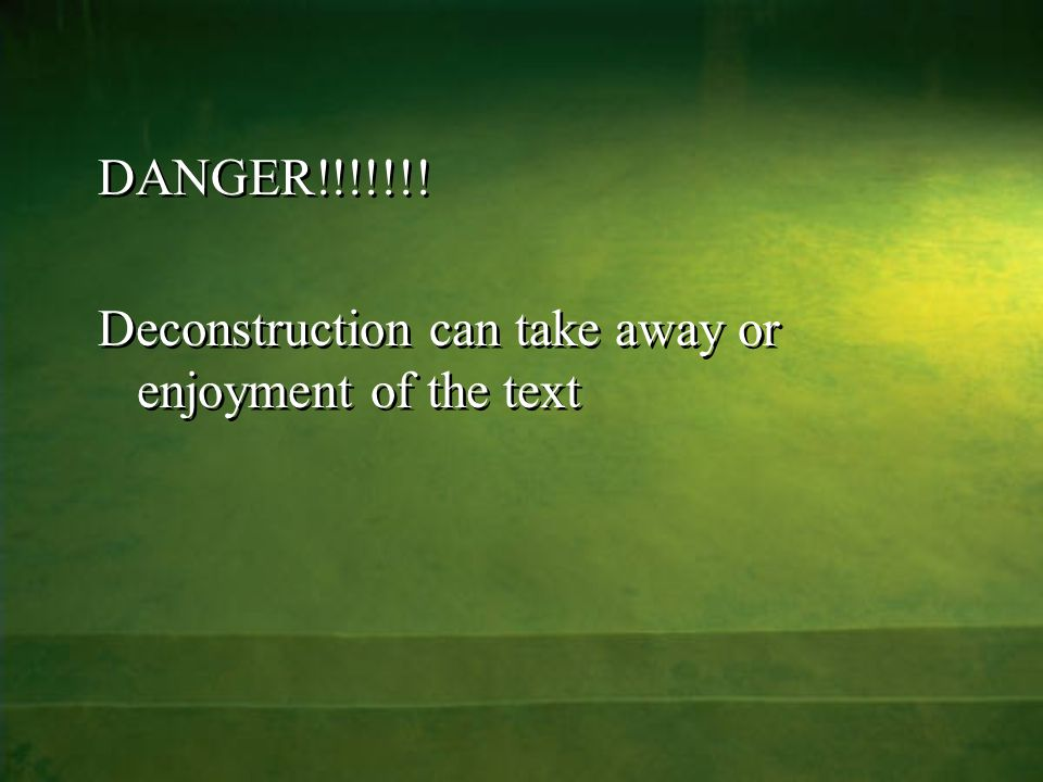 DANGER!!!!!!. Deconstruction can take away or enjoyment of the text DANGER!!!!!!.