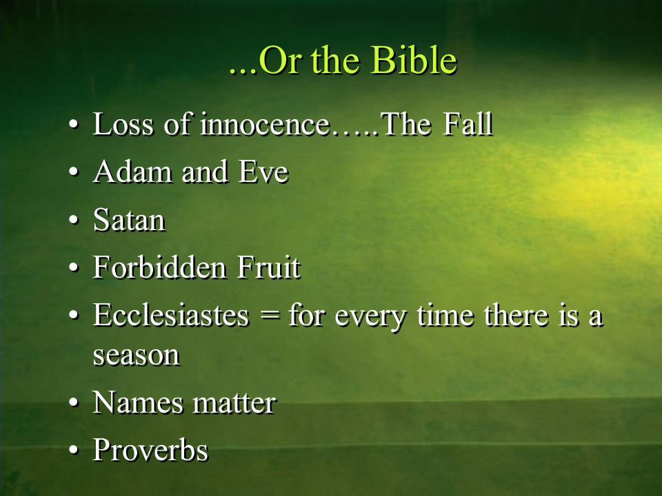 ...Or the Bible Loss of innocence…..The Fall Adam and Eve Satan Forbidden Fruit Ecclesiastes = for every time there is a season Names matter Proverbs Loss of innocence…..The Fall Adam and Eve Satan Forbidden Fruit Ecclesiastes = for every time there is a season Names matter Proverbs