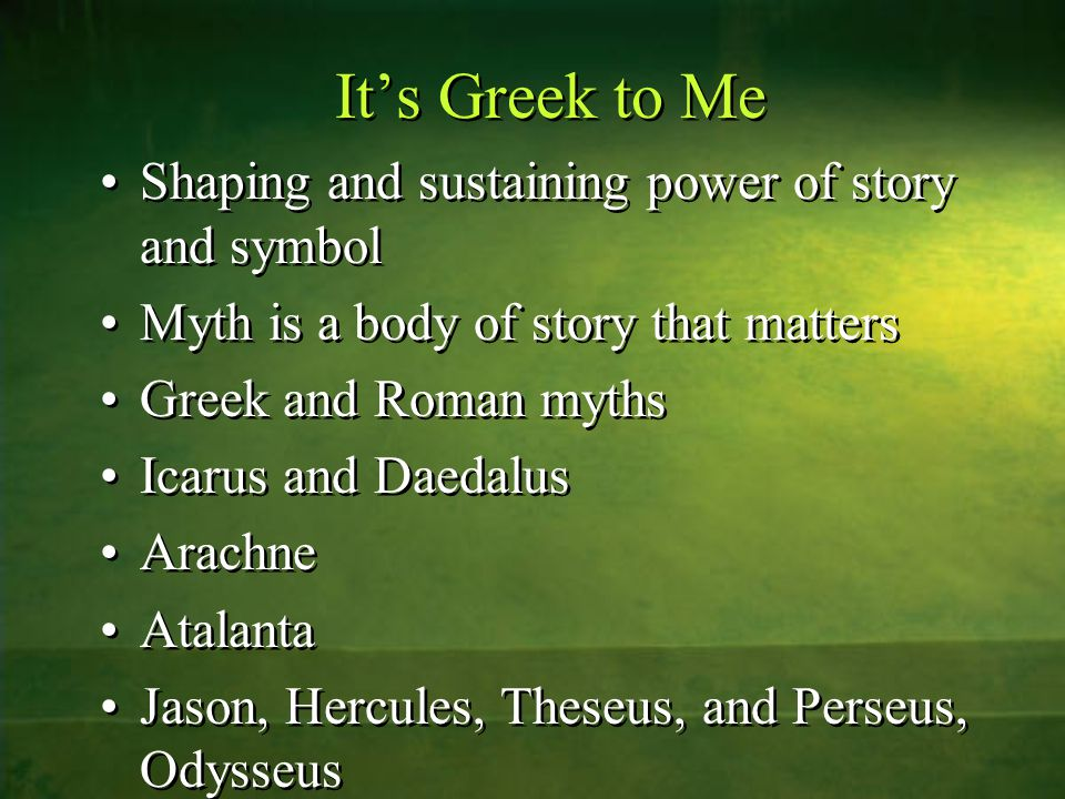 It's Greek to Me Shaping and sustaining power of story and symbol Myth is a body of story that matters Greek and Roman myths Icarus and Daedalus Arachne Atalanta Jason, Hercules, Theseus, and Perseus, Odysseus Shaping and sustaining power of story and symbol Myth is a body of story that matters Greek and Roman myths Icarus and Daedalus Arachne Atalanta Jason, Hercules, Theseus, and Perseus, Odysseus