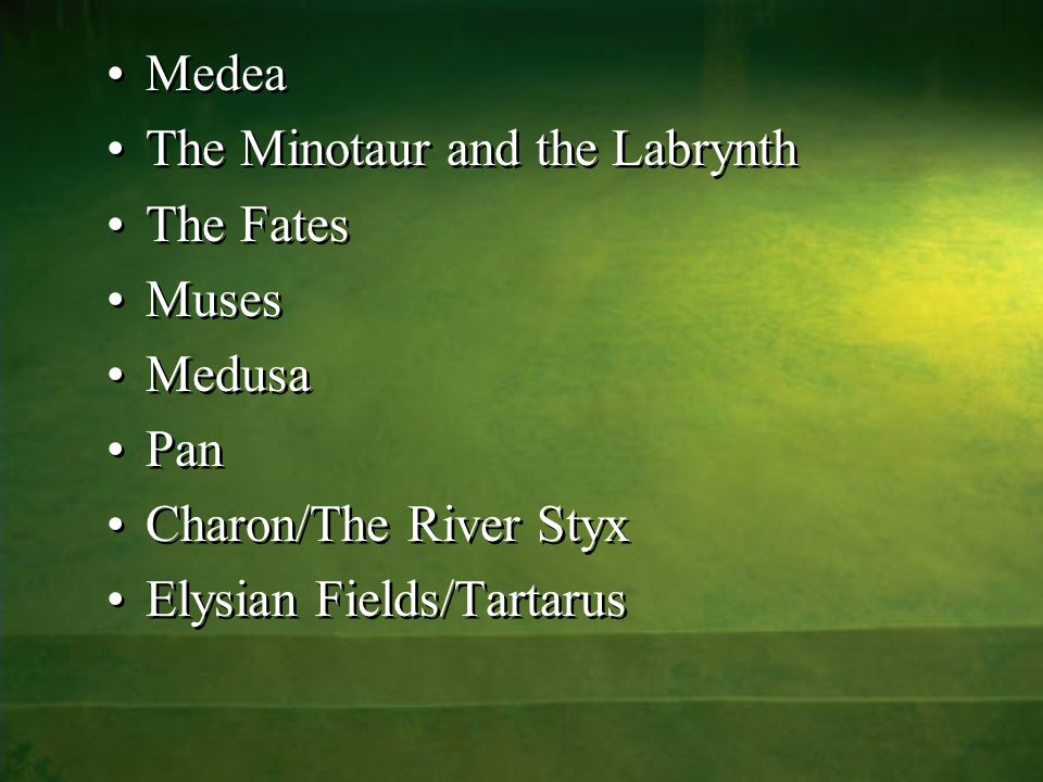 Medea The Minotaur and the Labrynth The Fates Muses Medusa Pan Charon/The River Styx Elysian Fields/Tartarus Medea The Minotaur and the Labrynth The Fates Muses Medusa Pan Charon/The River Styx Elysian Fields/Tartarus