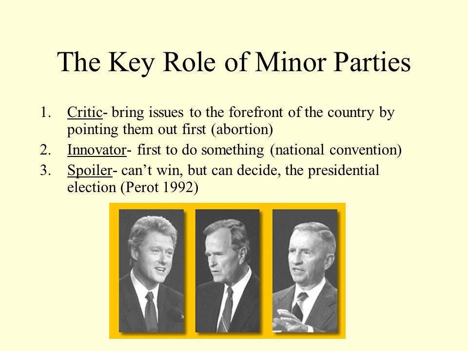 The Key Role of Minor Parties 1.Critic- bring issues to the forefront of the country by pointing them out first (abortion) 2.Innovator- first to do something (national convention) 3.Spoiler- can't win, but can decide, the presidential election (Perot 1992)
