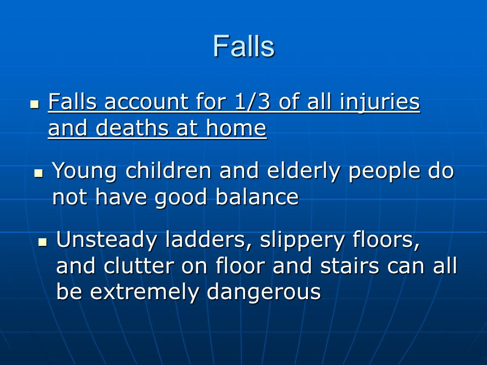 Falls Falls account for 1/3 of all injuries and deaths at home Falls account for 1/3 of all injuries and deaths at home Young children and elderly people do not have good balance Young children and elderly people do not have good balance Unsteady ladders, slippery floors, and clutter on floor and stairs can all be extremely dangerous Unsteady ladders, slippery floors, and clutter on floor and stairs can all be extremely dangerous