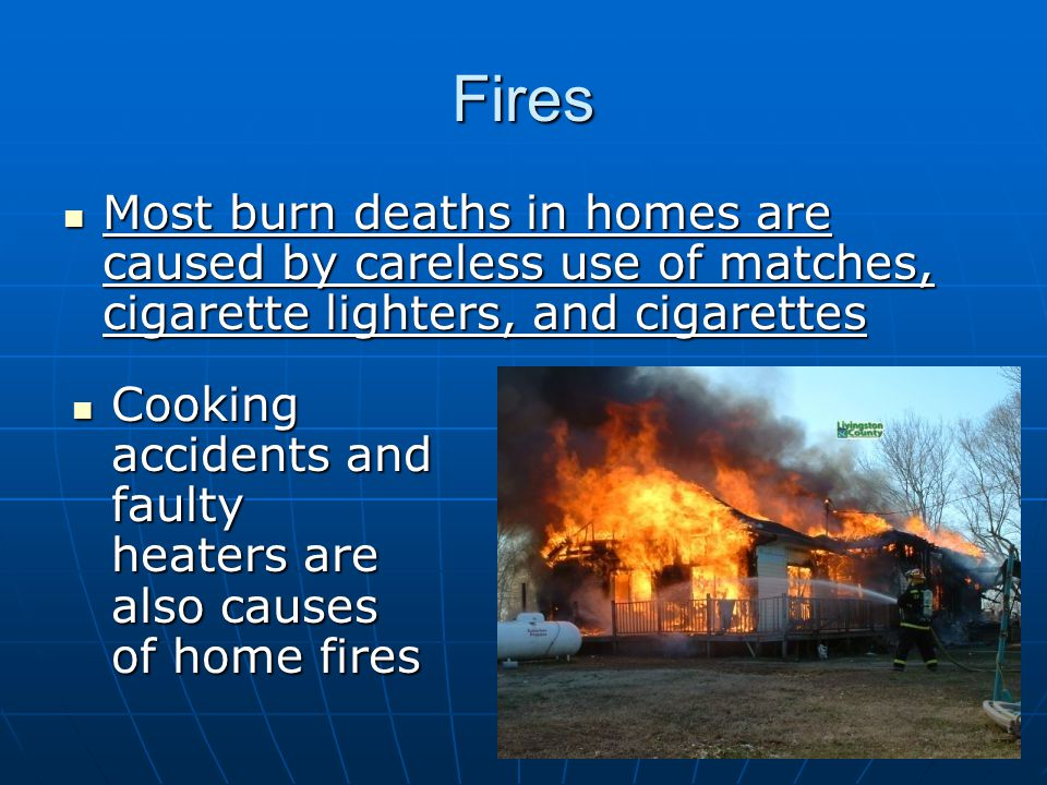 Fires Most burn deaths in homes are caused by careless use of matches, cigarette lighters, and cigarettes Most burn deaths in homes are caused by careless use of matches, cigarette lighters, and cigarettes Cooking accidents and faulty heaters are also causes of home fires Cooking accidents and faulty heaters are also causes of home fires