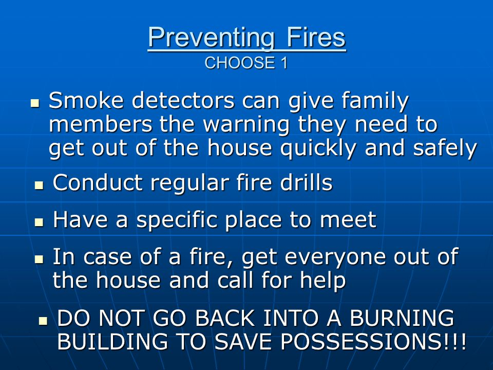 Preventing Fires CHOOSE 1 Smoke detectors can give family members the warning they need to get out of the house quickly and safely Smoke detectors can give family members the warning they need to get out of the house quickly and safely Conduct regular fire drills Conduct regular fire drills Have a specific place to meet Have a specific place to meet In case of a fire, get everyone out of the house and call for help In case of a fire, get everyone out of the house and call for help DO NOT GO BACK INTO A BURNING BUILDING TO SAVE POSSESSIONS!!.