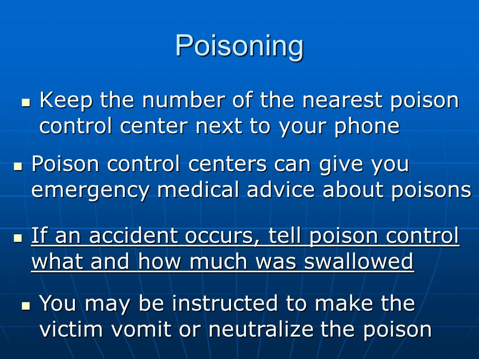 Poisoning Keep the number of the nearest poison control center next to your phone Keep the number of the nearest poison control center next to your phone Poison control centers can give you emergency medical advice about poisons Poison control centers can give you emergency medical advice about poisons If an accident occurs, tell poison control what and how much was swallowed If an accident occurs, tell poison control what and how much was swallowed You may be instructed to make the victim vomit or neutralize the poison You may be instructed to make the victim vomit or neutralize the poison