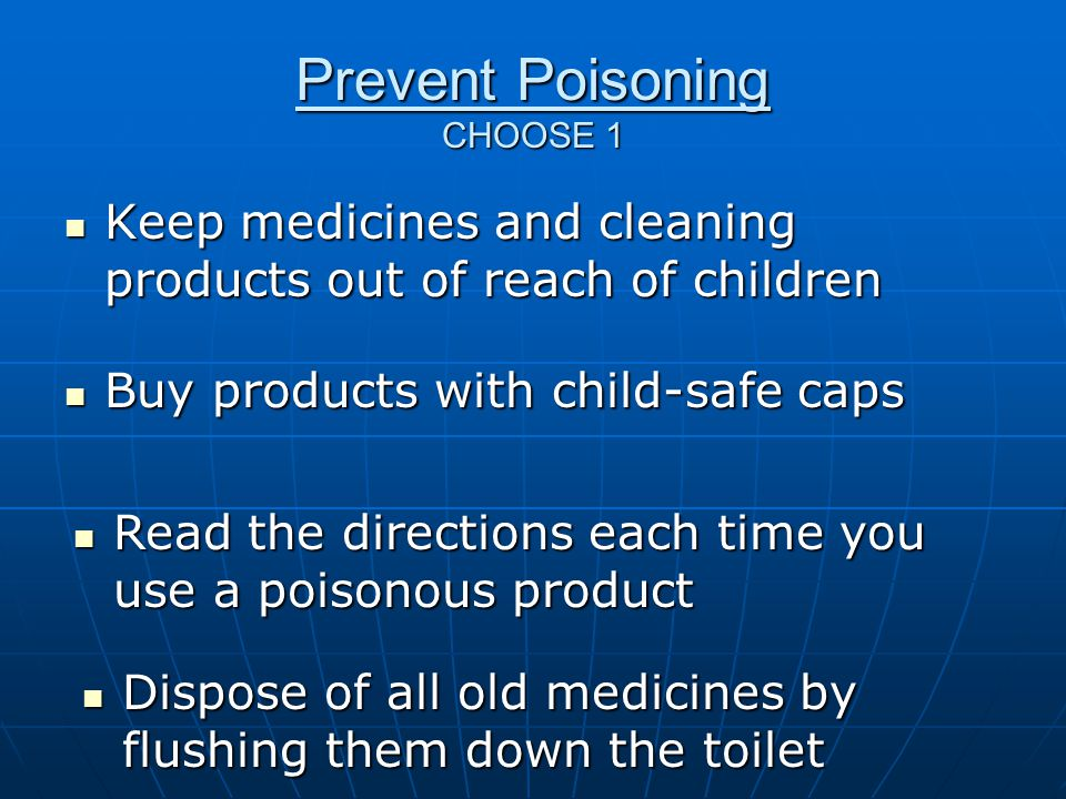 Prevent Poisoning CHOOSE 1 Keep medicines and cleaning products out of reach of children Keep medicines and cleaning products out of reach of children Buy products with child-safe caps Buy products with child-safe caps Read the directions each time you use a poisonous product Read the directions each time you use a poisonous product Dispose of all old medicines by flushing them down the toilet Dispose of all old medicines by flushing them down the toilet