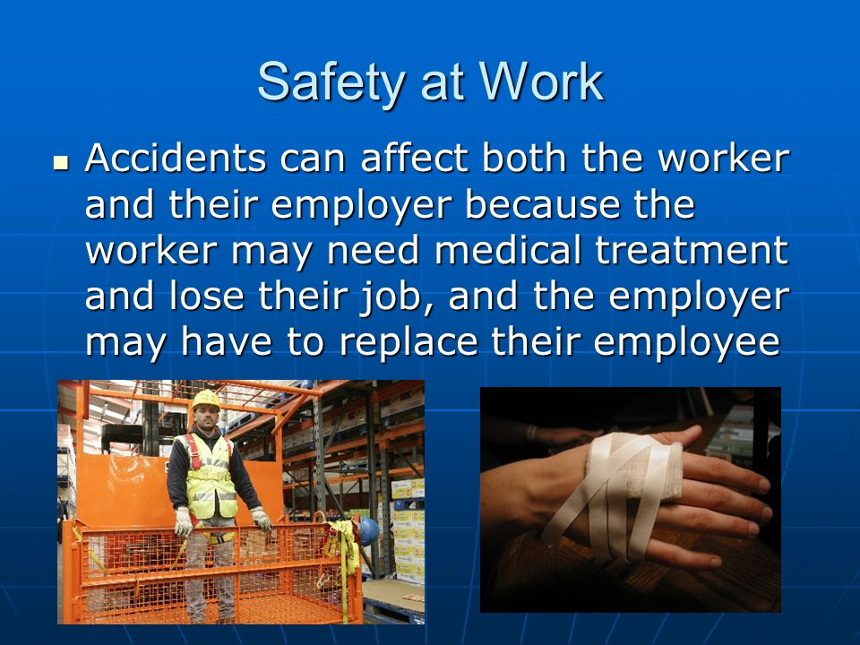 Safety at Work Accidents can affect both the worker and their employer because the worker may need medical treatment and lose their job, and the employer may have to replace their employee Accidents can affect both the worker and their employer because the worker may need medical treatment and lose their job, and the employer may have to replace their employee