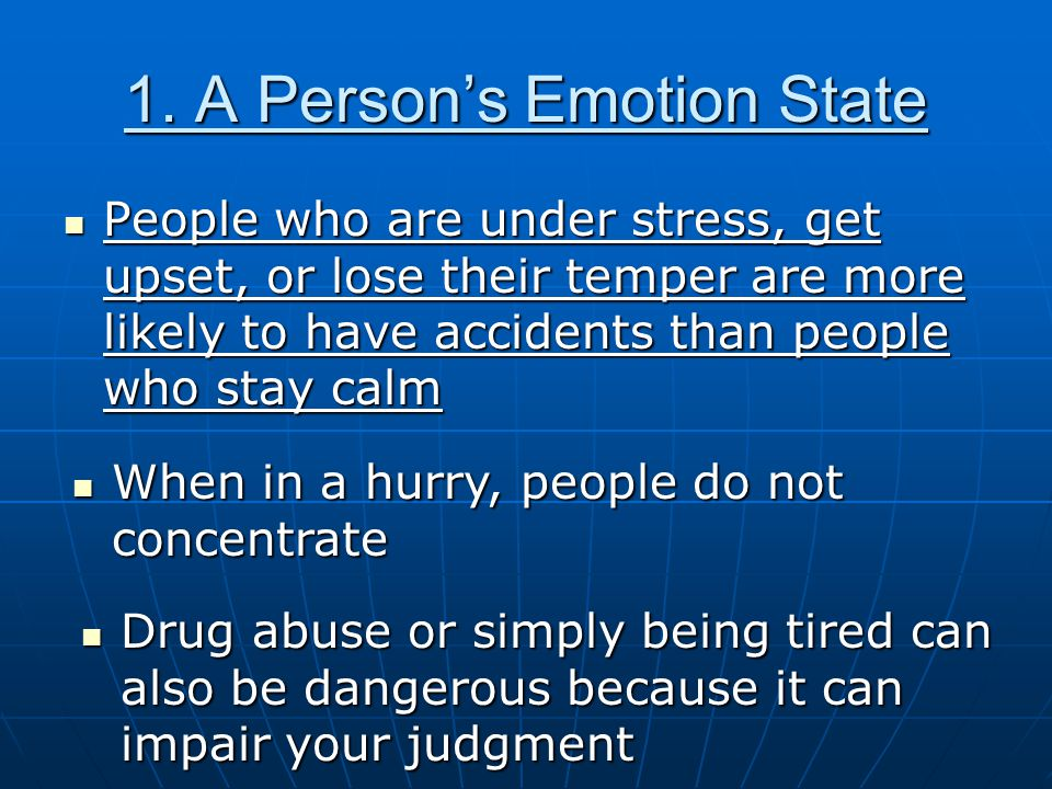 1. A Person's Emotion State People who are under stress, get upset, or lose their temper are more likely to have accidents than people who stay calm P
