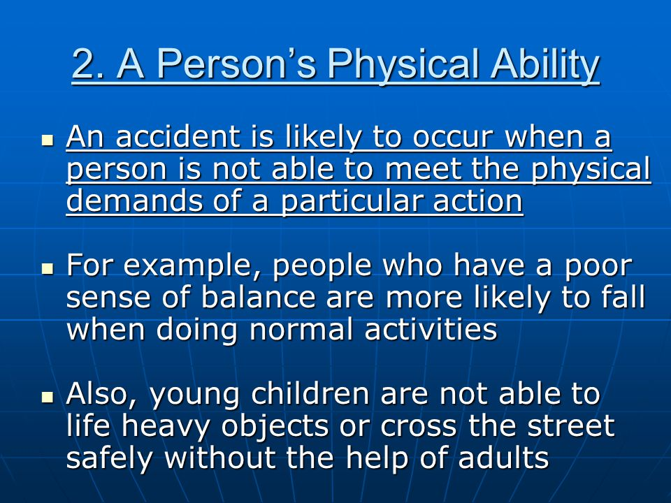 2. A Person's Physical Ability An accident is likely to occur when a person is not able to meet the physical demands of a particular action An acciden