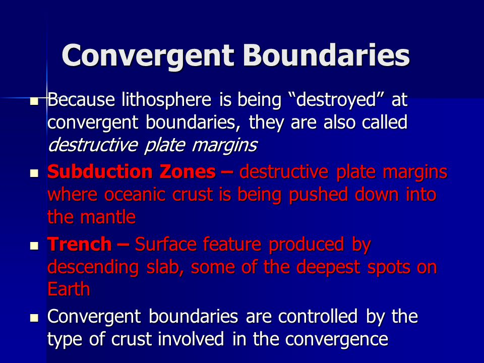 Convergent Boundaries Because lithosphere is being destroyed at convergent boundaries, they are also called destructive plate margins Because lithosphere is being destroyed at convergent boundaries, they are also called destructive plate margins Subduction Zones – destructive plate margins where oceanic crust is being pushed down into the mantle Subduction Zones – destructive plate margins where oceanic crust is being pushed down into the mantle Trench – Surface feature produced by descending slab, some of the deepest spots on Earth Trench – Surface feature produced by descending slab, some of the deepest spots on Earth Convergent boundaries are controlled by the type of crust involved in the convergence Convergent boundaries are controlled by the type of crust involved in the convergence