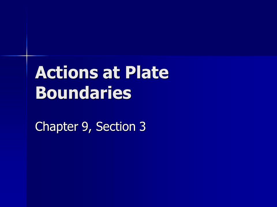 Actions at Plate Boundaries Chapter 9, Section 3