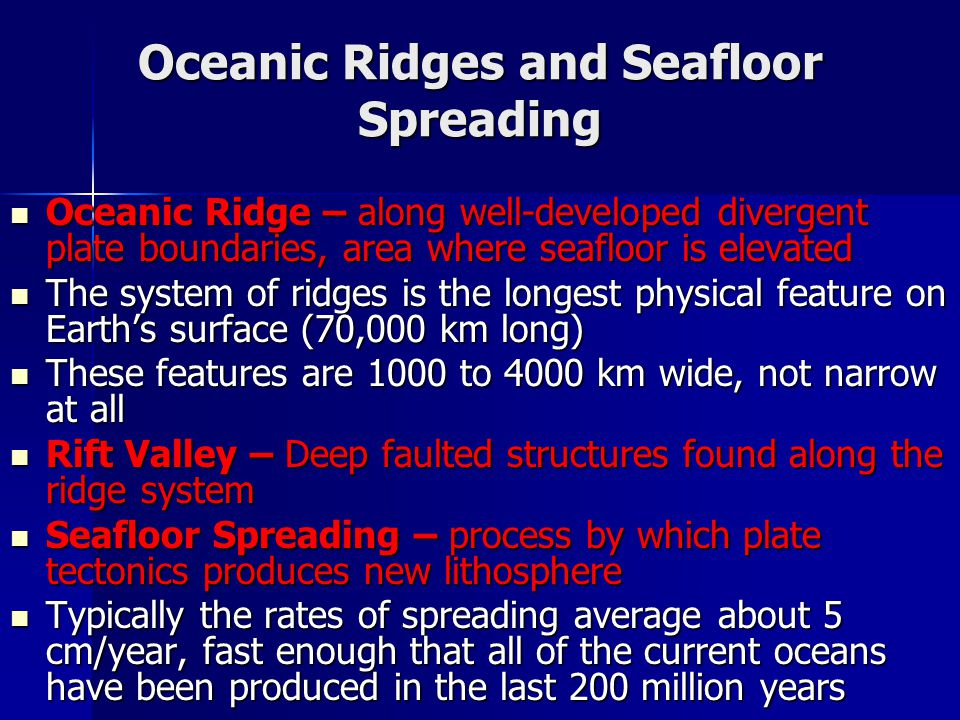 Oceanic Ridges and Seafloor Spreading Oceanic Ridge – along well-developed divergent plate boundaries, area where seafloor is elevated Oceanic Ridge – along well-developed divergent plate boundaries, area where seafloor is elevated The system of ridges is the longest physical feature on Earth's surface (70,000 km long) The system of ridges is the longest physical feature on Earth's surface (70,000 km long) These features are 1000 to 4000 km wide, not narrow at all These features are 1000 to 4000 km wide, not narrow at all Rift Valley – Deep faulted structures found along the ridge system Rift Valley – Deep faulted structures found along the ridge system Seafloor Spreading – process by which plate tectonics produces new lithosphere Seafloor Spreading – process by which plate tectonics produces new lithosphere Typically the rates of spreading average about 5 cm/year, fast enough that all of the current oceans have been produced in the last 200 million years Typically the rates of spreading average about 5 cm/year, fast enough that all of the current oceans have been produced in the last 200 million years