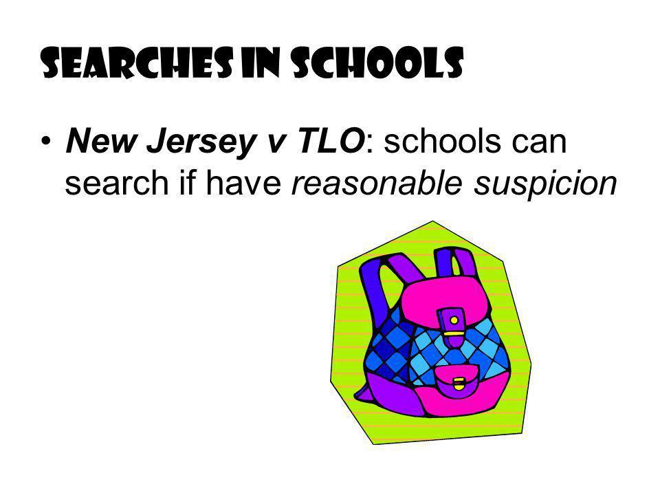 Searches in schools New Jersey v TLO: schools can search if have reasonable suspicion