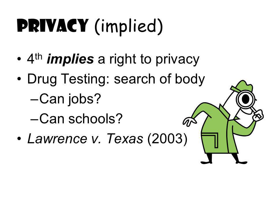 Privacy (implied) 4 th implies a right to privacy Drug Testing: search of body –Can jobs.