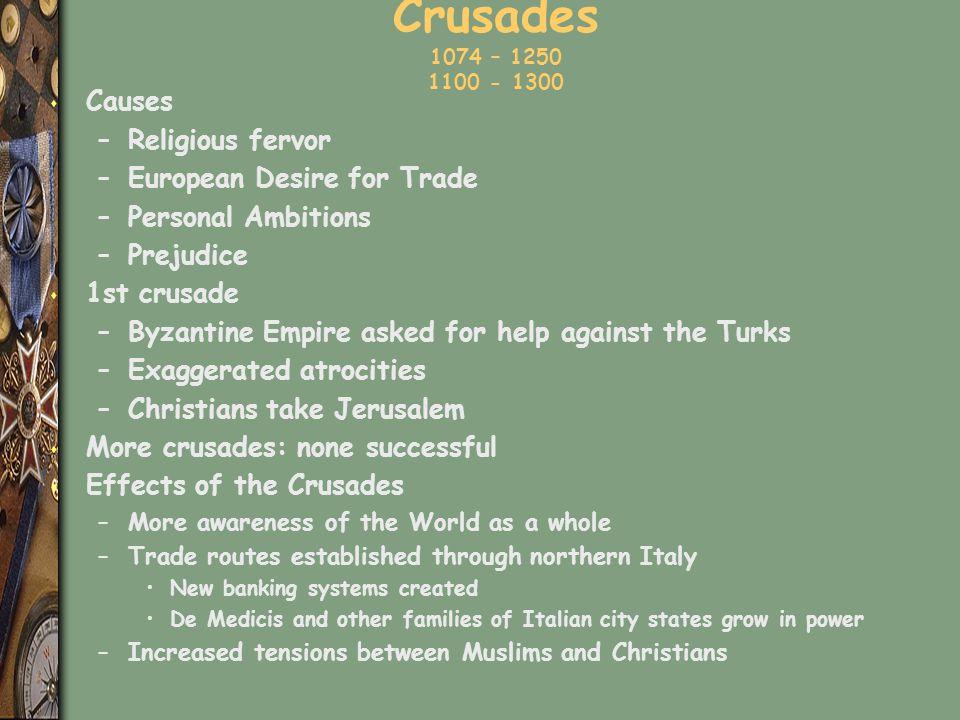 Crusades 1074 – 1250 1100 - 1300 s Causes –Religious fervor –European Desire for Trade –Personal Ambitions –Prejudice s 1st crusade –Byzantine Empire
