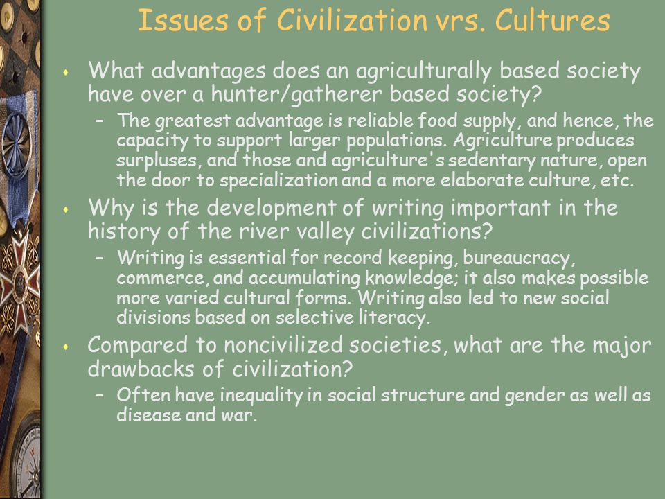 Issues of Civilization vrs. Cultures s What advantages does an agriculturally based society have over a hunter/gatherer based society? –The greatest a