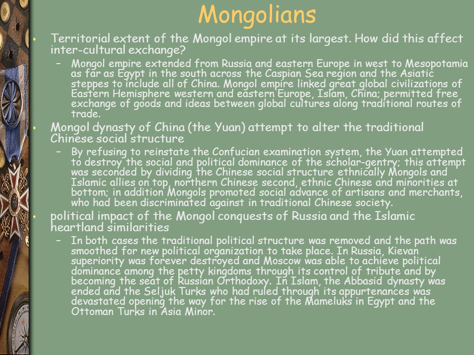 Mongolians s Territorial extent of the Mongol empire at its largest. How did this affect inter-cultural exchange? –Mongol empire extended from Russia