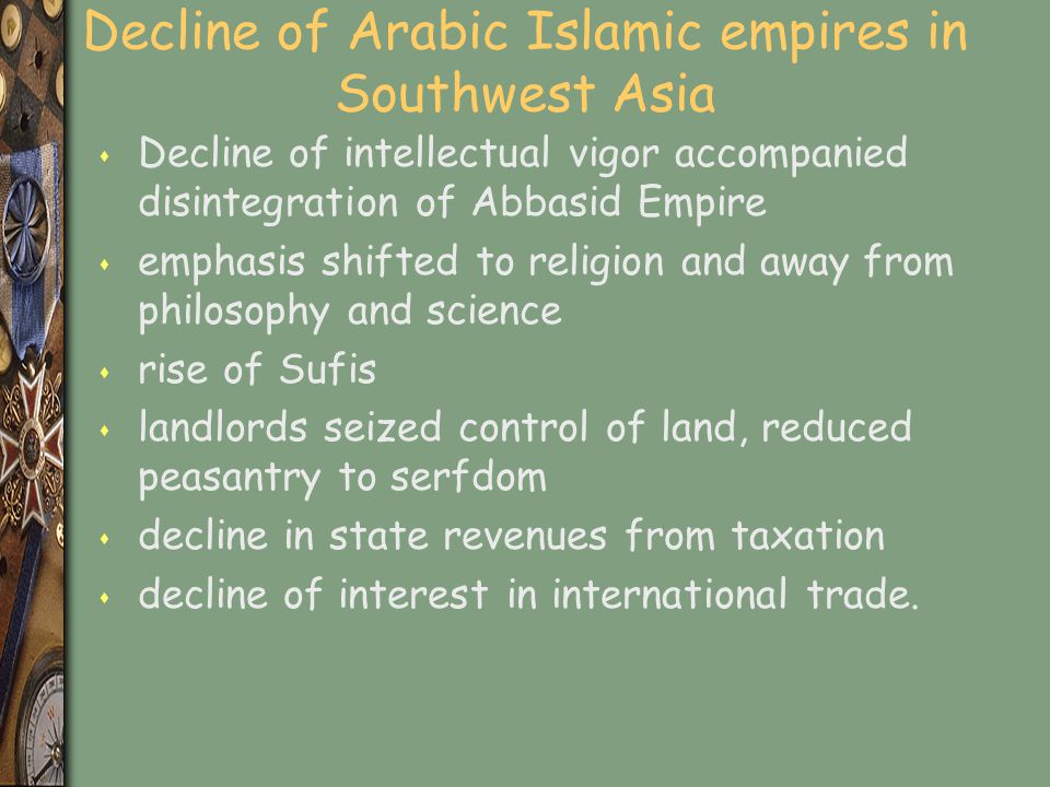 Decline of Arabic Islamic empires in Southwest Asia s Decline of intellectual vigor accompanied disintegration of Abbasid Empire s emphasis shifted to