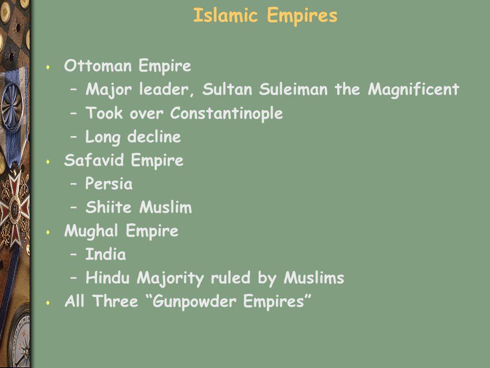Islamic Empires s Ottoman Empire –Major leader, Sultan Suleiman the Magnificent –Took over Constantinople –Long decline s Safavid Empire –Persia –Shii