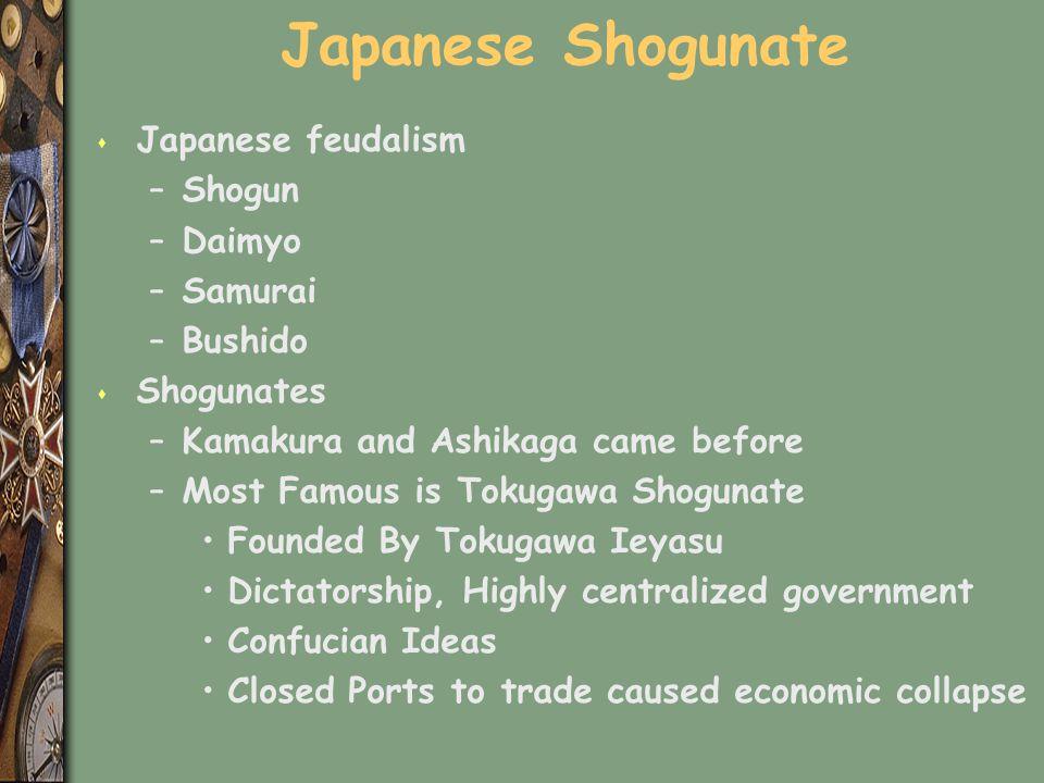Japanese Shogunate s Japanese feudalism –Shogun –Daimyo –Samurai –Bushido s Shogunates –Kamakura and Ashikaga came before –Most Famous is Tokugawa Sho