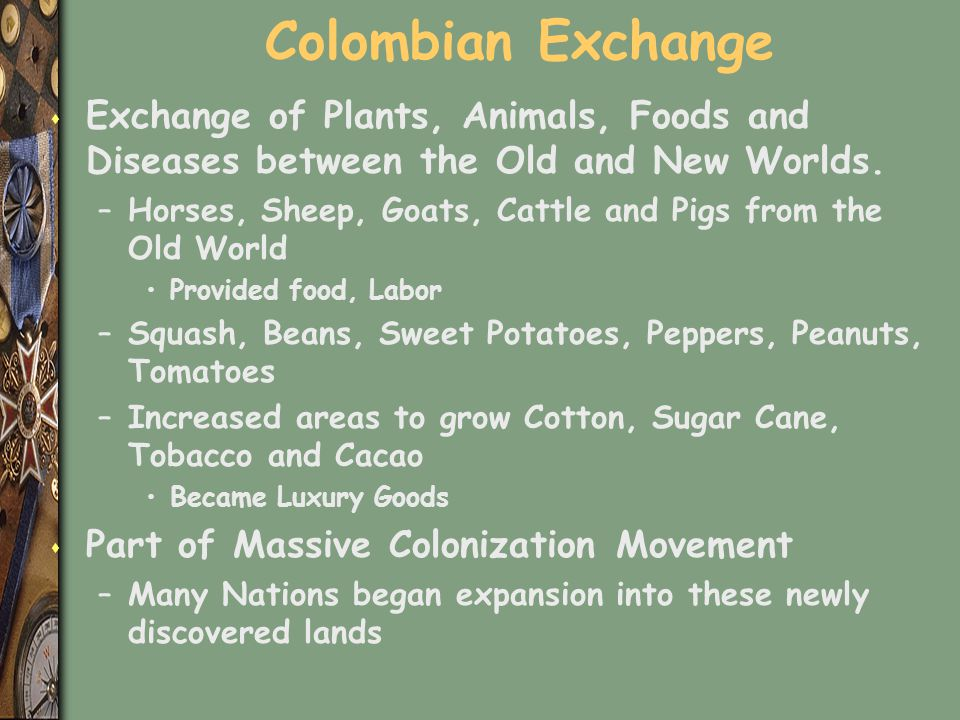 Colombian Exchange s Exchange of Plants, Animals, Foods and Diseases between the Old and New Worlds. –Horses, Sheep, Goats, Cattle and Pigs from the O