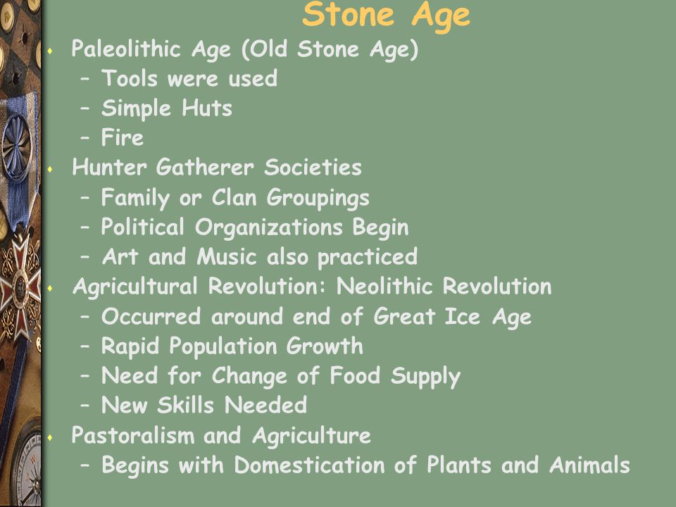 Stone Age s Paleolithic Age (Old Stone Age) –Tools were used –Simple Huts –Fire s Hunter Gatherer Societies –Family or Clan Groupings –Political Organ