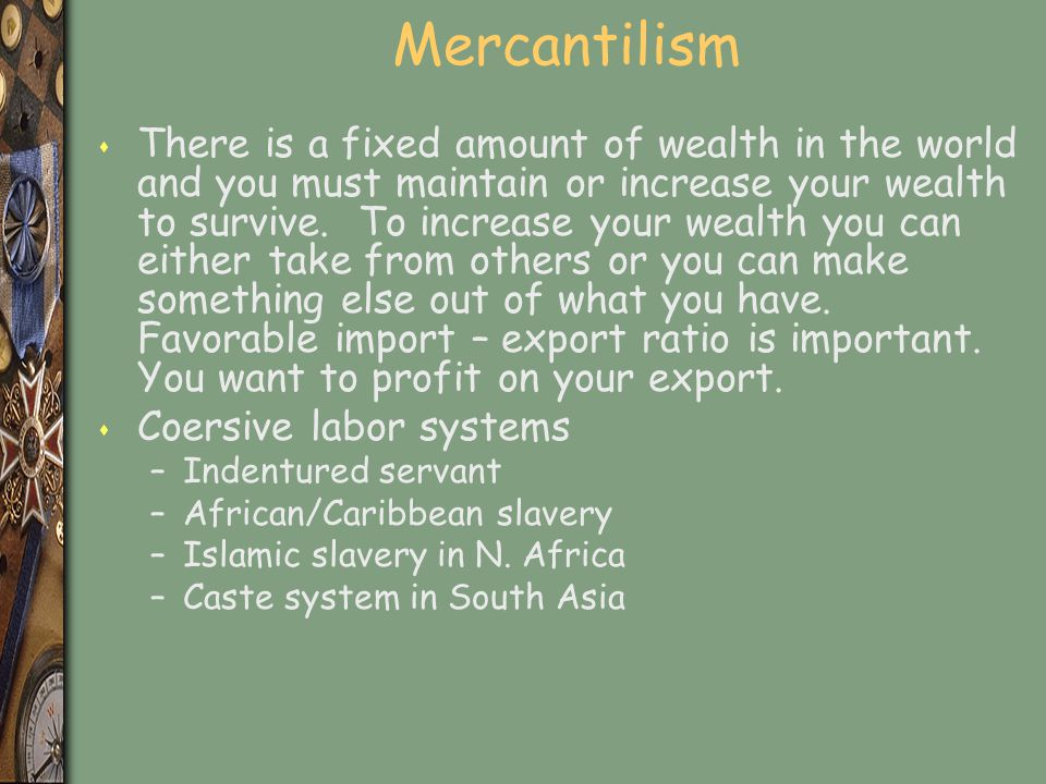 Mercantilism s There is a fixed amount of wealth in the world and you must maintain or increase your wealth to survive. To increase your wealth you ca