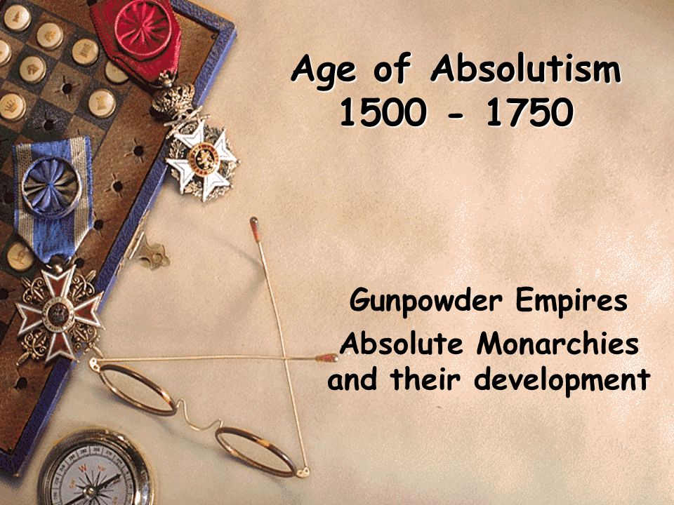 Age of Absolutism 1500 - 1750 Gunpowder Empires Absolute Monarchies and their development