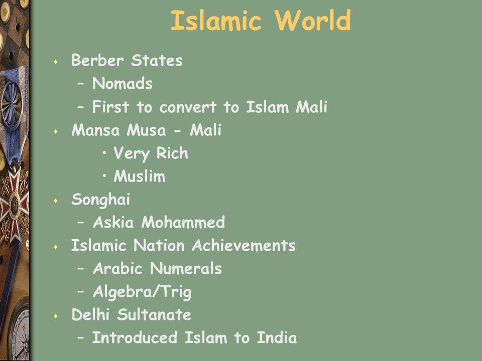 Islamic World s Berber States –Nomads –First to convert to Islam Mali s Mansa Musa - Mali Very Rich Muslim s Songhai –Askia Mohammed s Islamic Nation