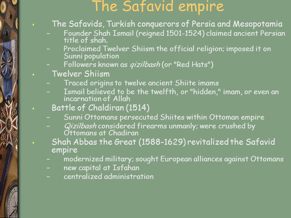 The Safavid empire s The Safavids, Turkish conquerors of Persia and Mesopotamia –Founder Shah Ismail (reigned 1501-1524) claimed ancient Persian title