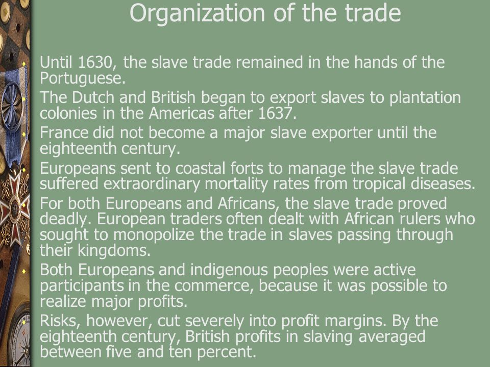Organization of the trade s Until 1630, the slave trade remained in the hands of the Portuguese. s The Dutch and British began to export slaves to pla