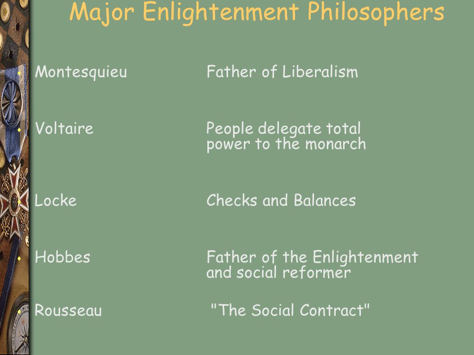 Major Enlightenment Philosophers s MontesquieuFather of Liberalism s VoltairePeople delegate total power to the monarch s LockeChecks and Balances s H