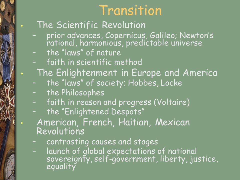 "Transition s The Scientific Revolution –prior advances, Copernicus, Galileo; Newton's rational, harmonious, predictable universe –the ""laws"" of nature"