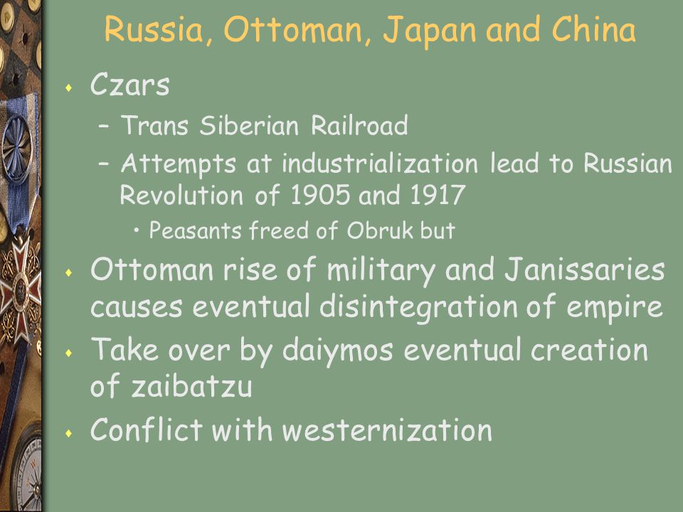 Russia, Ottoman, Japan and China s Czars –Trans Siberian Railroad –Attempts at industrialization lead to Russian Revolution of 1905 and 1917 Peasants