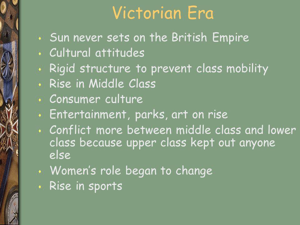 Victorian Era s Sun never sets on the British Empire s Cultural attitudes s Rigid structure to prevent class mobility s Rise in Middle Class s Consume