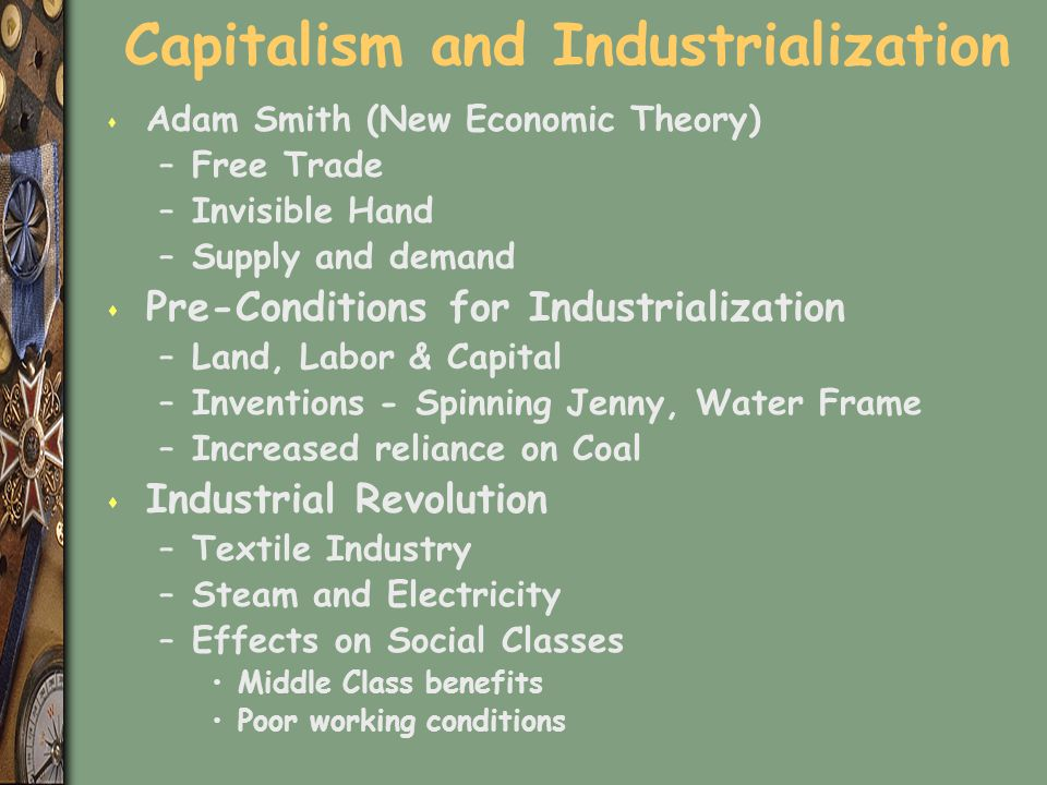 Capitalism and Industrialization s Adam Smith (New Economic Theory) –Free Trade –Invisible Hand –Supply and demand s Pre-Conditions for Industrializat
