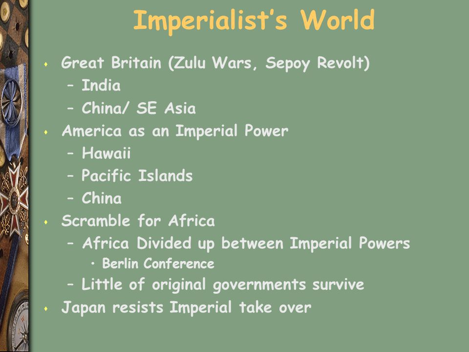 Imperialist's World s Great Britain (Zulu Wars, Sepoy Revolt) –India –China/ SE Asia s America as an Imperial Power –Hawaii –Pacific Islands –China s