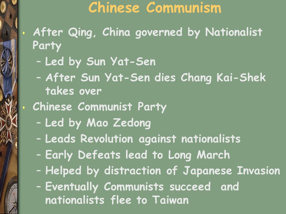 Chinese Communism s After Qing, China governed by Nationalist Party –Led by Sun Yat-Sen –After Sun Yat-Sen dies Chang Kai-Shek takes over s Chinese Co