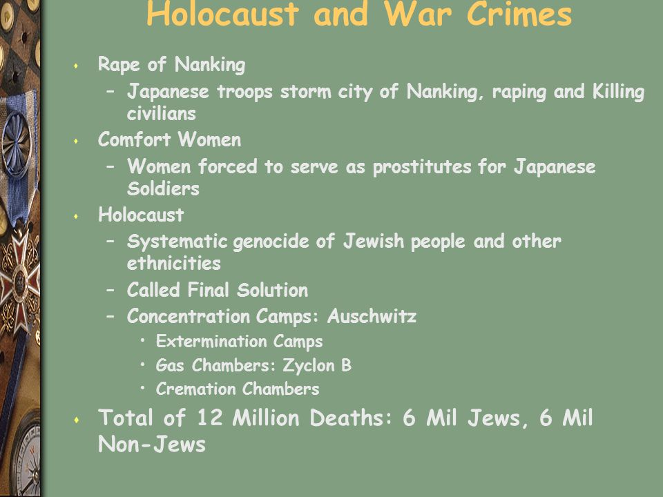 Holocaust and War Crimes s Rape of Nanking –Japanese troops storm city of Nanking, raping and Killing civilians s Comfort Women –Women forced to serve